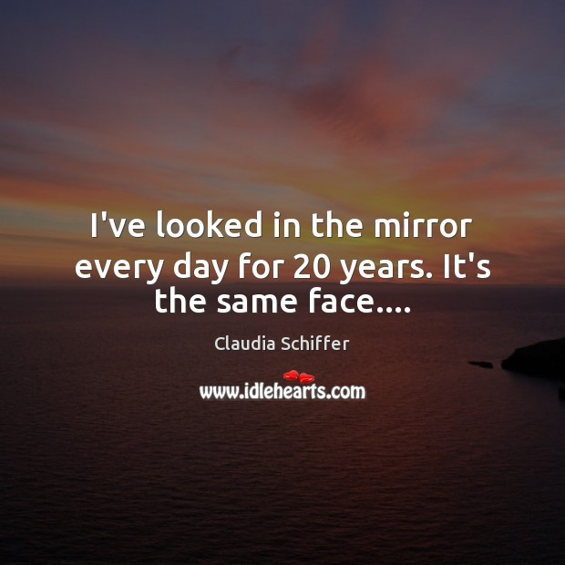 I've looked in the mirror every day for 20 years. It's the same face…. Claudia Schiffer Picture Quote