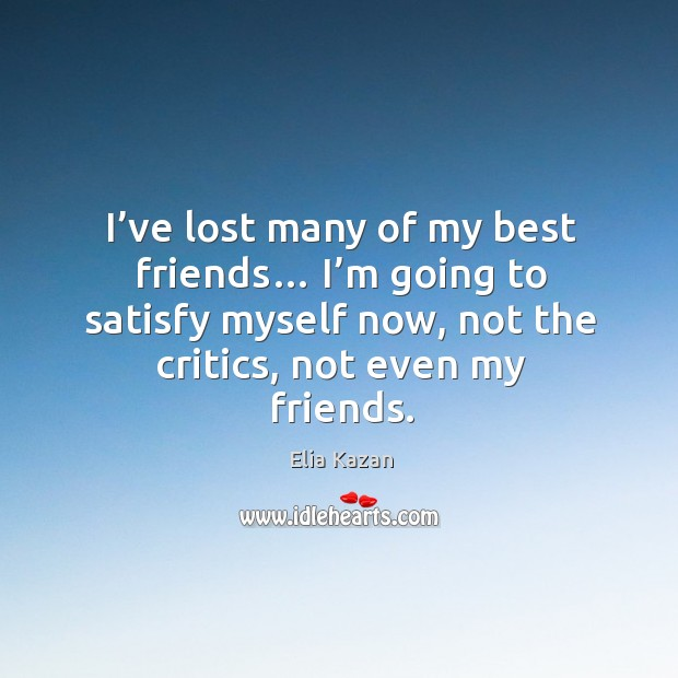 I've lost many of my best friends… I'm going to satisfy myself now, not the critics, not even my friends. Elia Kazan Picture Quote
