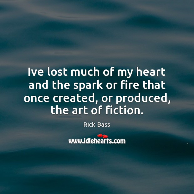 Ive lost much of my heart and the spark or fire that Rick Bass Picture Quote