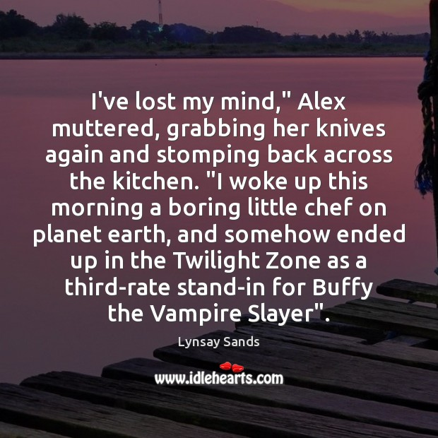 """I've lost my mind,"""" Alex muttered, grabbing her knives again and stomping Lynsay Sands Picture Quote"""