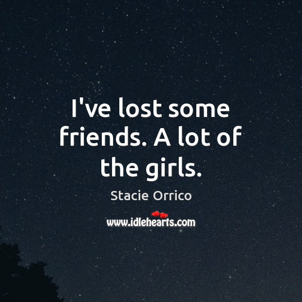 I've lost some friends. A lot of the girls. Image