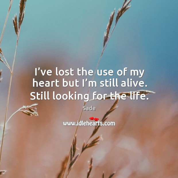 I've lost the use of my heart but I'm still alive. Still looking for the life. Sade Picture Quote