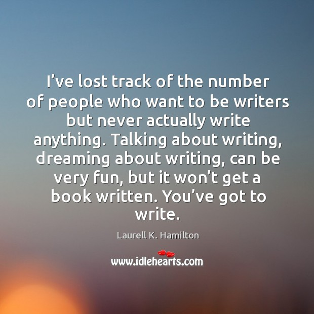 I've lost track of the number of people who want to be writers but never actually write anything. Image