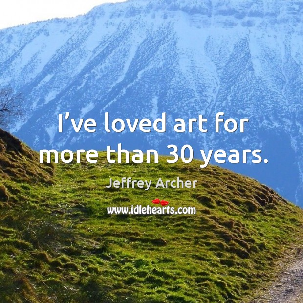 I've loved art for more than 30 years. Jeffrey Archer Picture Quote