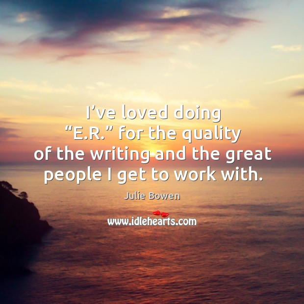 """I've loved doing """"e.r."""" for the quality of the writing and the great people I get to work with. Julie Bowen Picture Quote"""