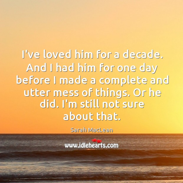 I've loved him for a decade. And I had him for one Sarah MacLean Picture Quote