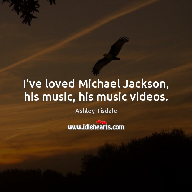 I've loved Michael Jackson, his music, his music videos. Ashley Tisdale Picture Quote
