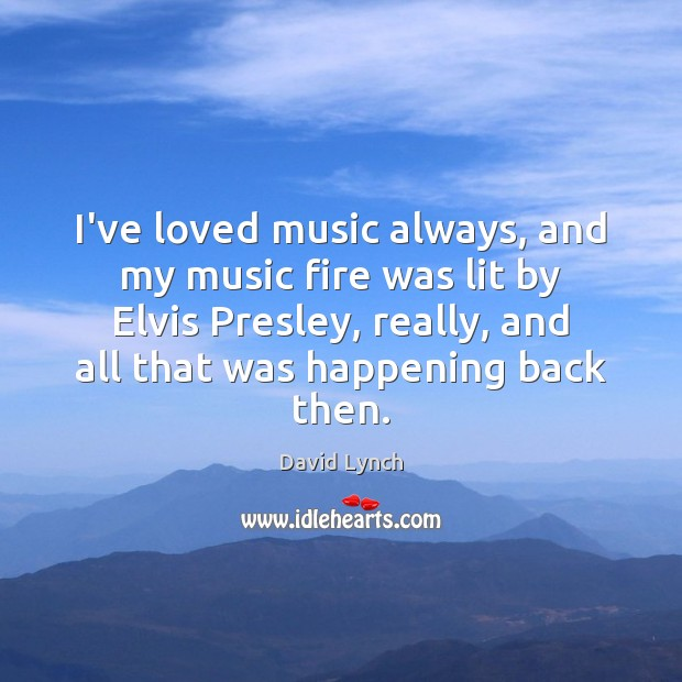 Image, I've loved music always, and my music fire was lit by Elvis