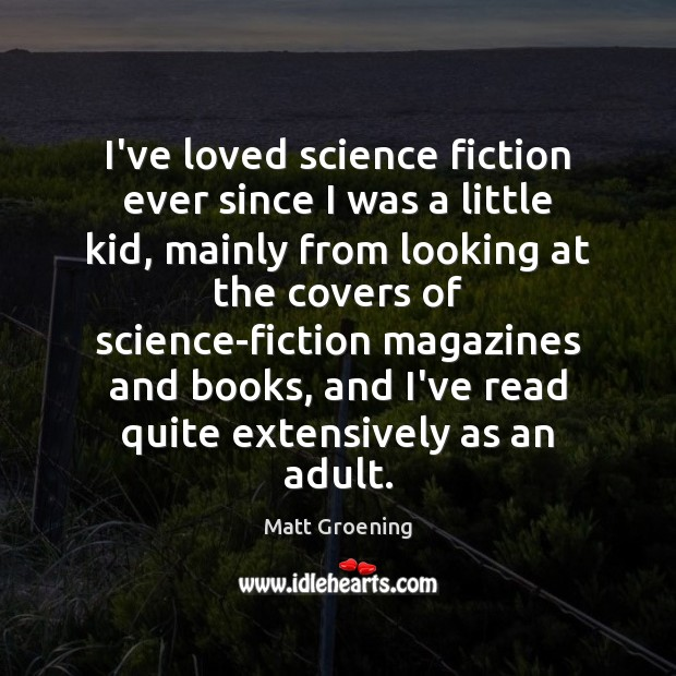 I've loved science fiction ever since I was a little kid, mainly Matt Groening Picture Quote