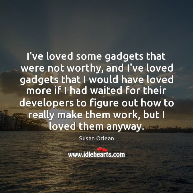 I've loved some gadgets that were not worthy, and I've loved gadgets Susan Orlean Picture Quote
