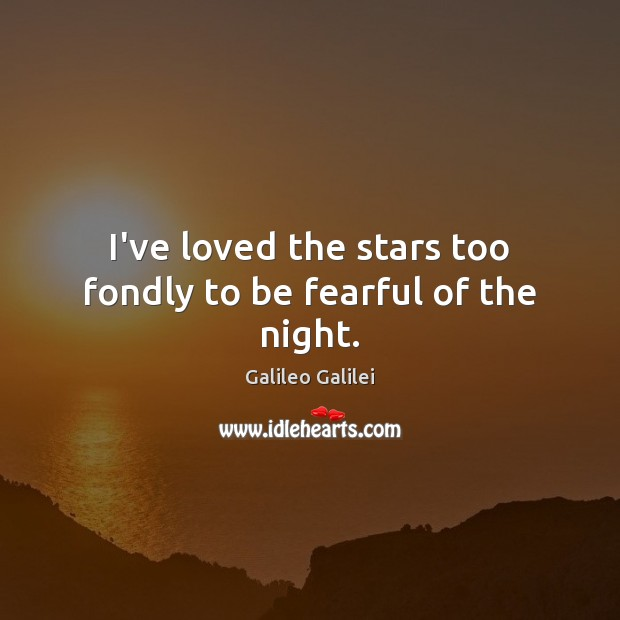 I've loved the stars too fondly to be fearful of the night. Galileo Galilei Picture Quote