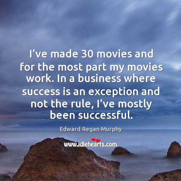 I've made 30 movies and for the most part my movies work. In a business where success is an Image