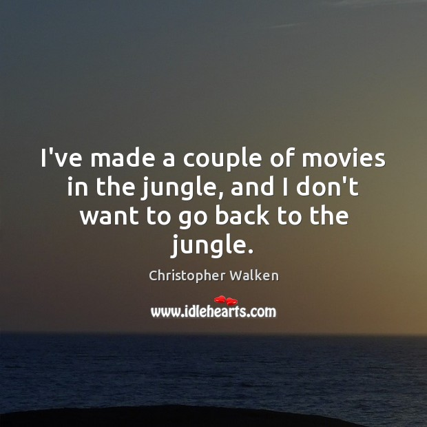 I've made a couple of movies in the jungle, and I don't want to go back to the jungle. Image
