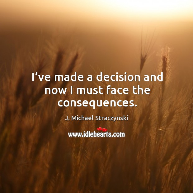 I've made a decision and now I must face the consequences. J. Michael Straczynski Picture Quote