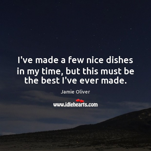 I've made a few nice dishes in my time, but this must be the best I've ever made. Jamie Oliver Picture Quote