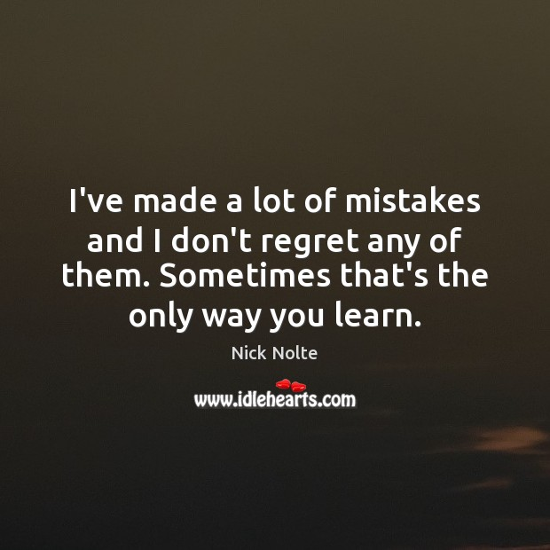 Nick Nolte Picture Quote image saying: I've made a lot of mistakes and I don't regret any of