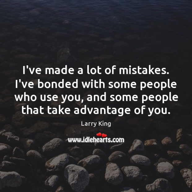 Image, I've made a lot of mistakes. I've bonded with some people who