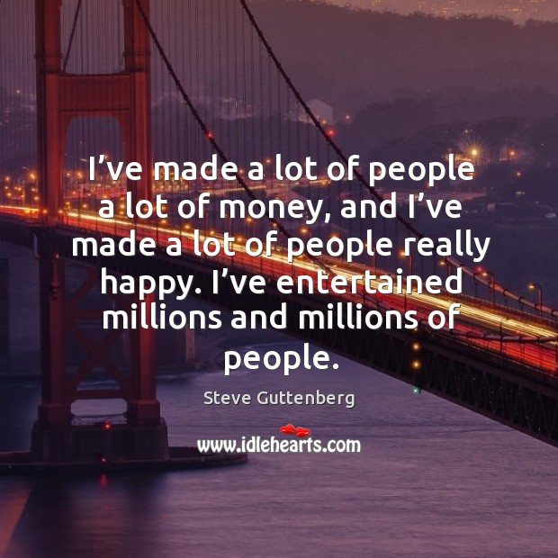 I've made a lot of people a lot of money, and I've made a lot of people really happy. Steve Guttenberg Picture Quote