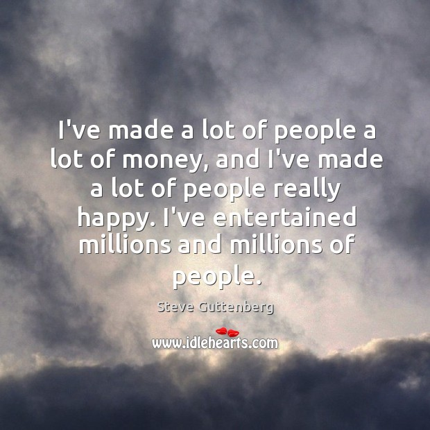 I've made a lot of people a lot of money, and I've Steve Guttenberg Picture Quote