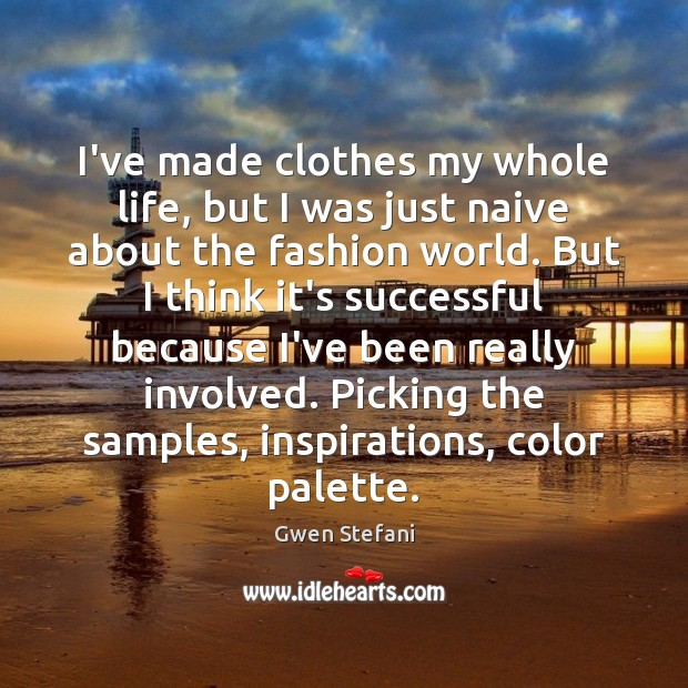 I've made clothes my whole life, but I was just naive about Gwen Stefani Picture Quote