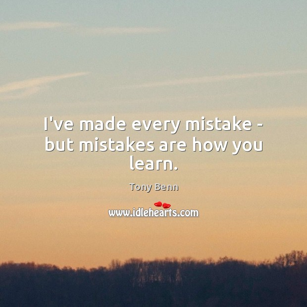 I've made every mistake – but mistakes are how you learn. Tony Benn Picture Quote