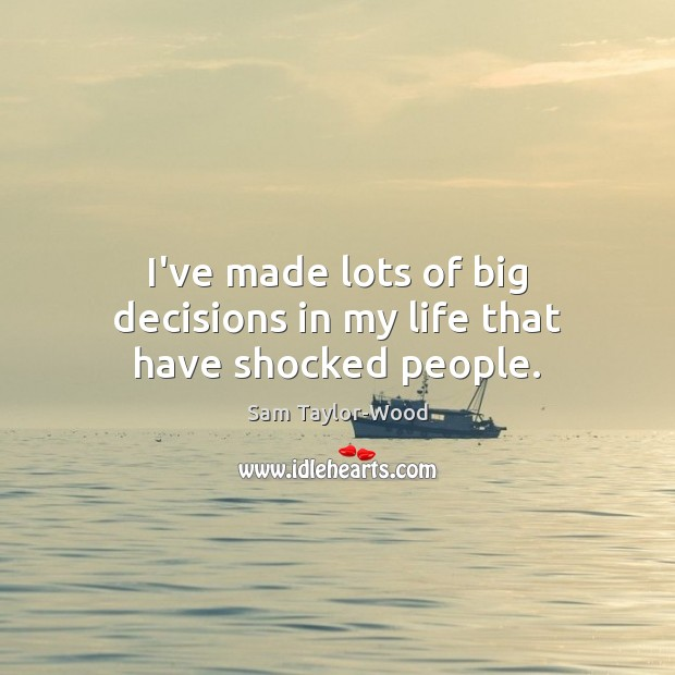 I've made lots of big decisions in my life that have shocked people. Image