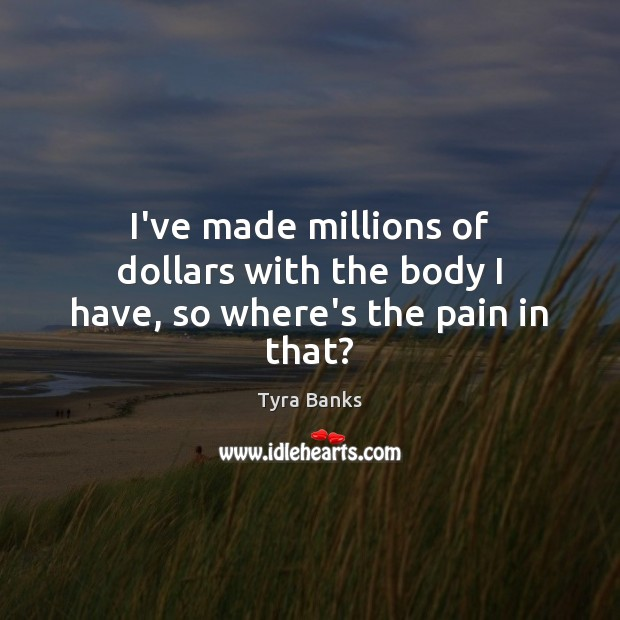 I've made millions of dollars with the body I have, so where's the pain in that? Image
