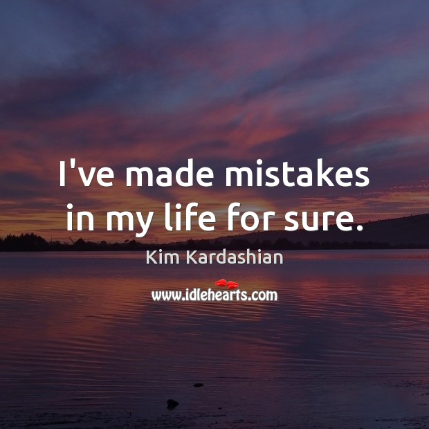 I've made mistakes in my life for sure. Kim Kardashian Picture Quote