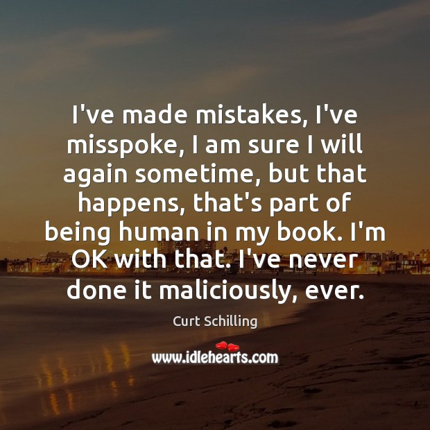 I've made mistakes, I've misspoke, I am sure I will again sometime, Curt Schilling Picture Quote