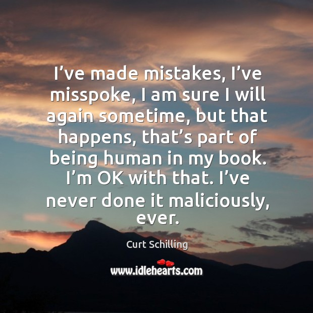 I've made mistakes, I've misspoke, I am sure I will again sometime, but that happens, that's part Curt Schilling Picture Quote