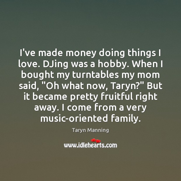 I've made money doing things I love. DJing was a hobby. When Taryn Manning Picture Quote