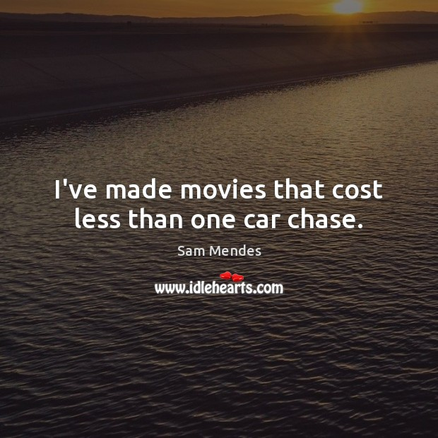 I've made movies that cost less than one car chase. Image