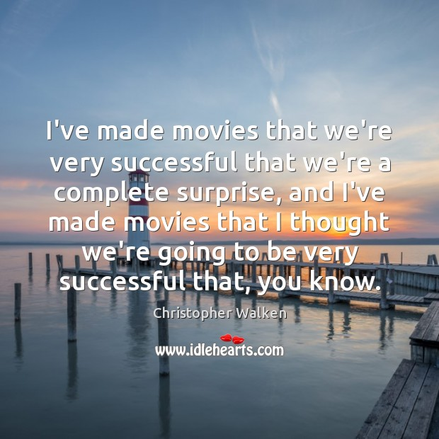 Image, I've made movies that we're very successful that we're a complete surprise,