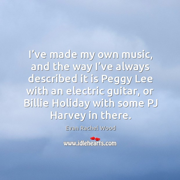 I've made my own music, and the way I've always described it is peggy lee Image