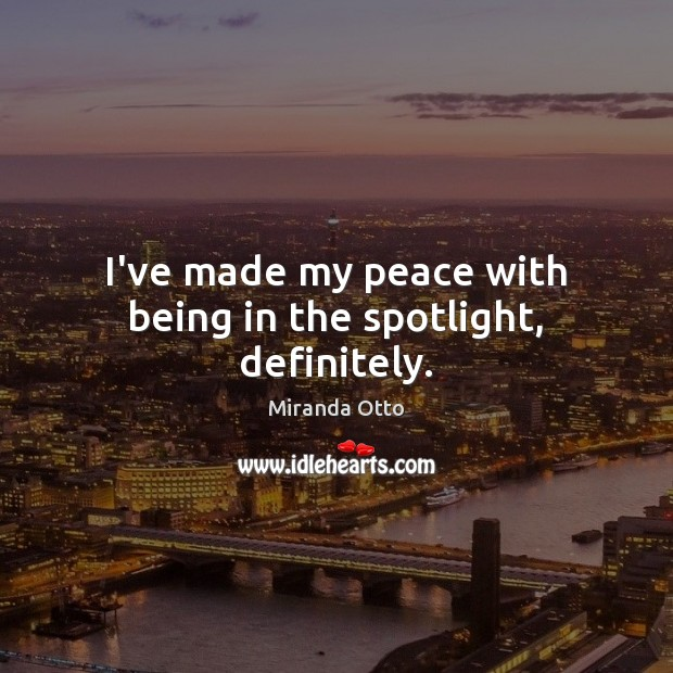 I've made my peace with being in the spotlight, definitely. Image