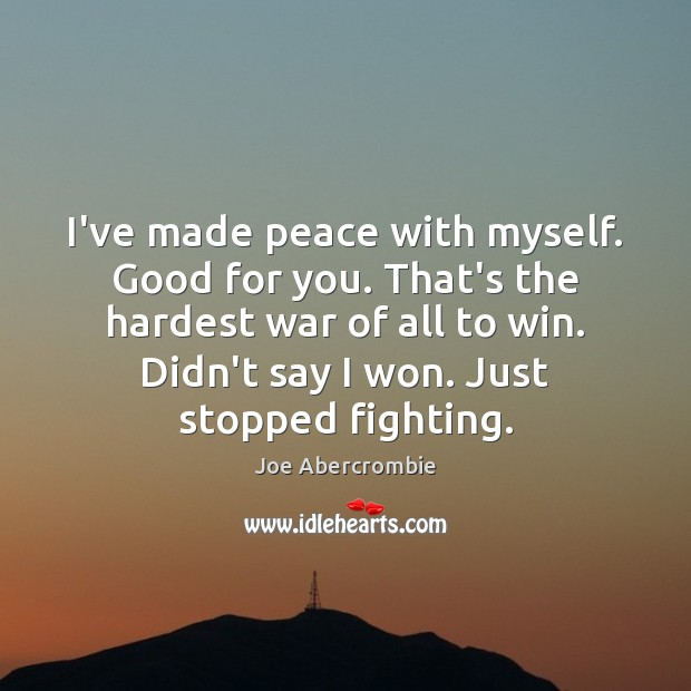I've made peace with myself. Good for you. That's the hardest war Image