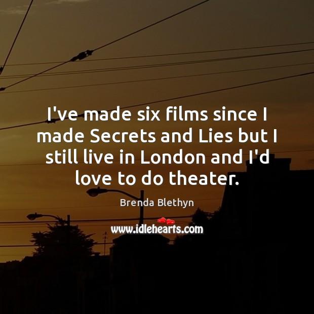 Image, I've made six films since I made Secrets and Lies but I