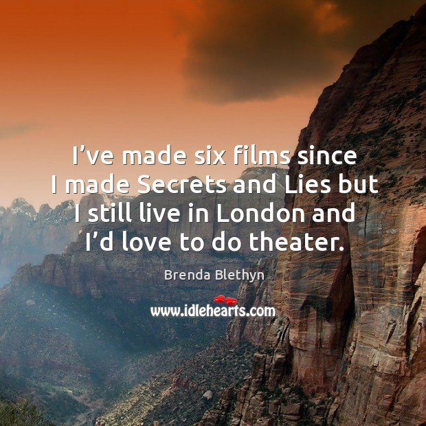 Image, I've made six films since I made secrets and lies but I still live in london and I'd love to do theater.