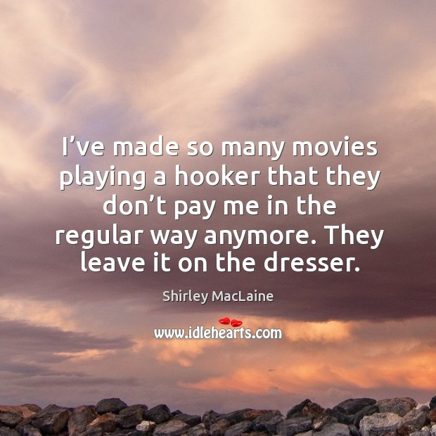 I've made so many movies playing a hooker that they don't pay me in the regular way anymore. Image