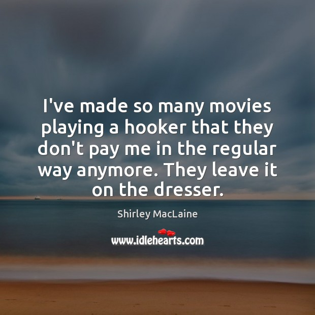 I've made so many movies playing a hooker that they don't pay Image