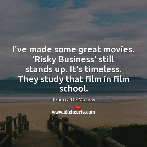 I've made some great movies. 'Risky Business' still stands up. It's timeless. Rebecca De Mornay Picture Quote