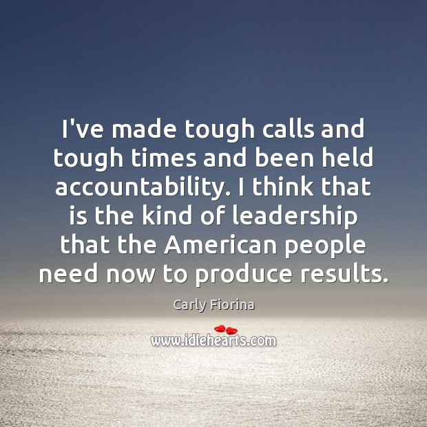 I've made tough calls and tough times and been held accountability. I Carly Fiorina Picture Quote