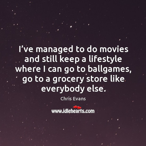 I've managed to do movies and still keep a lifestyle where I can go to ballgames Chris Evans Picture Quote