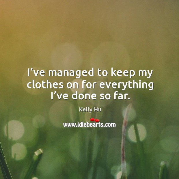 I've managed to keep my clothes on for everything I've done so far. Image