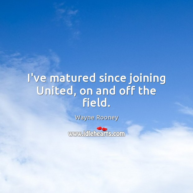 I've matured since joining United, on and off the field. Wayne Rooney Picture Quote