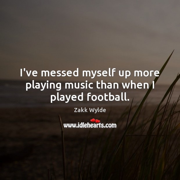 Zakk Wylde Picture Quote image saying: I've messed myself up more playing music than when I played football.