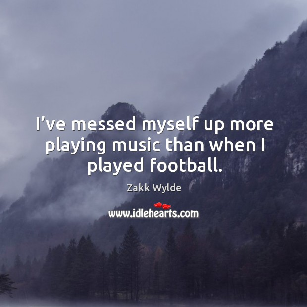 I've messed myself up more playing music than when I played football. Image