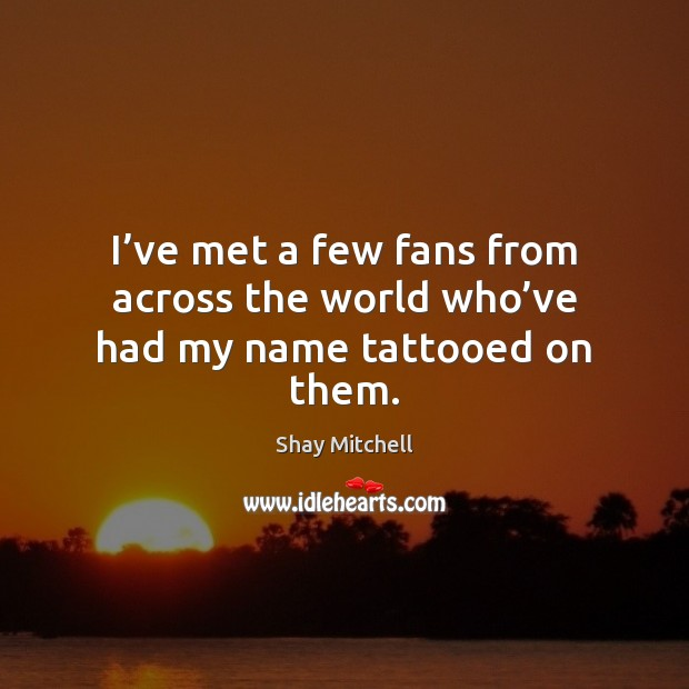 I've met a few fans from across the world who've had my name tattooed on them. Image