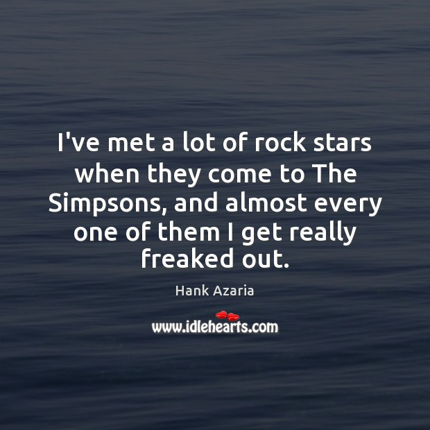 I've met a lot of rock stars when they come to The Hank Azaria Picture Quote