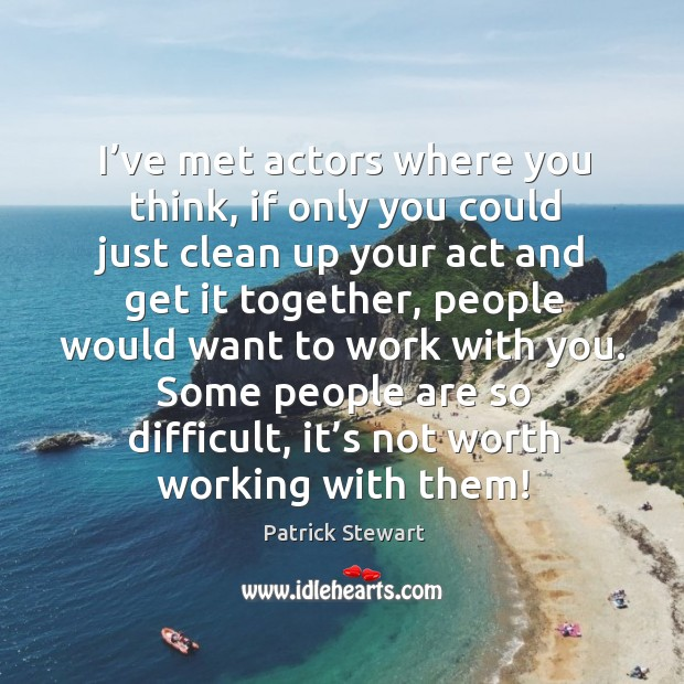 Image, I've met actors where you think, if only you could just clean up your act and get it together
